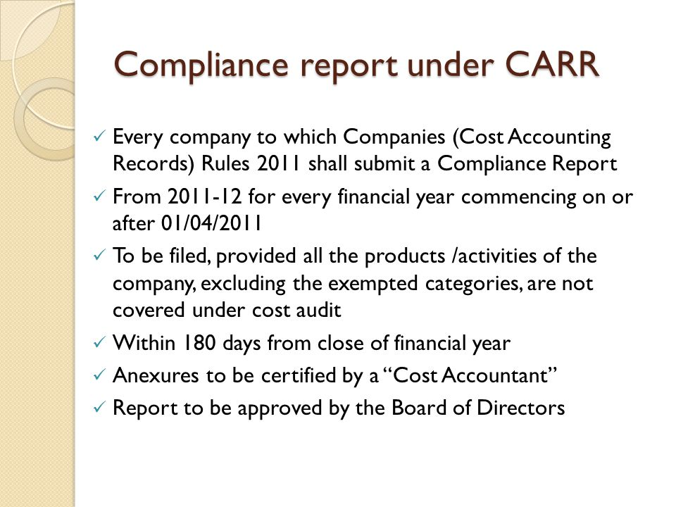 Compliance report under CARR Every company to which Companies (Cost Accounting Records) Rules 2011 shall submit a Compliance Report From 2011-12 for every financial year commencing on or after 01/04/2011 To be filed, provided all the products /activities of the company, excluding the exempted categories, are not covered under cost audit Within 180 days from close of financial year Anexures to be certified by a Cost Accountant Report to be approved by the Board of Directors