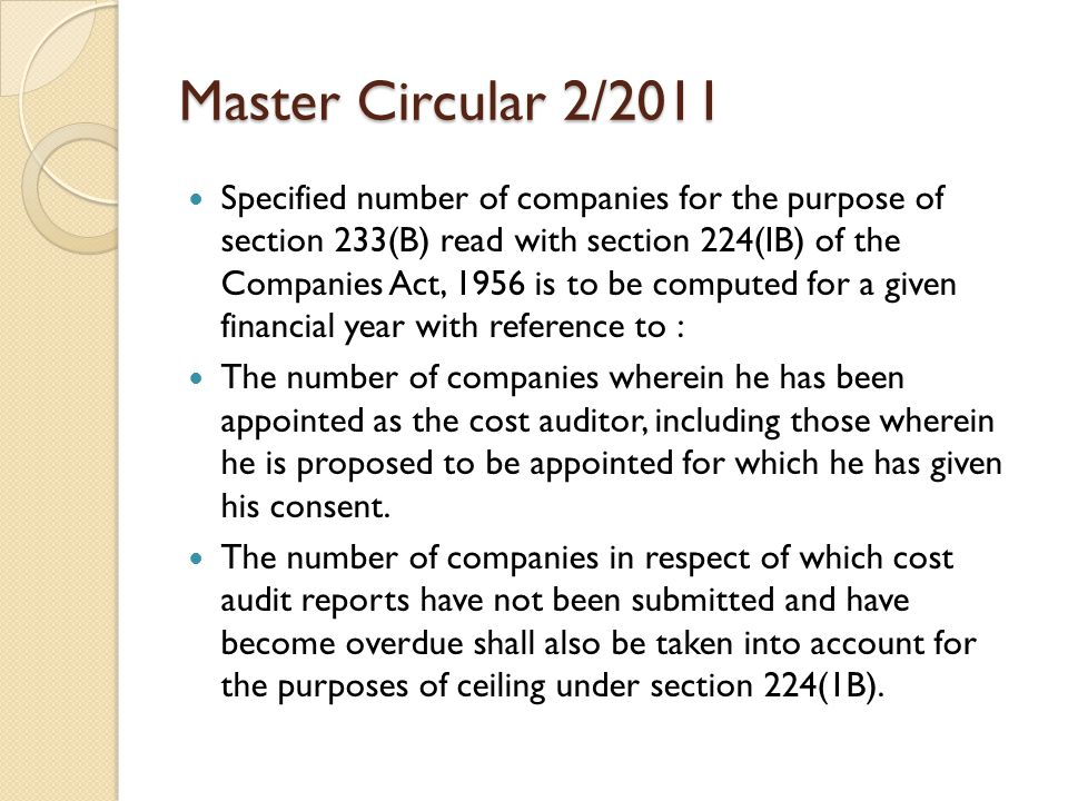 Master Circular 2/2011 Specified number of companies for the purpose of section 233(B) read with section 224(IB) of the Companies Act, 1956 is to be computed for a given financial year with reference to : The number of companies wherein he has been appointed as the cost auditor, including those wherein he is proposed to be appointed for which he has given his consent.