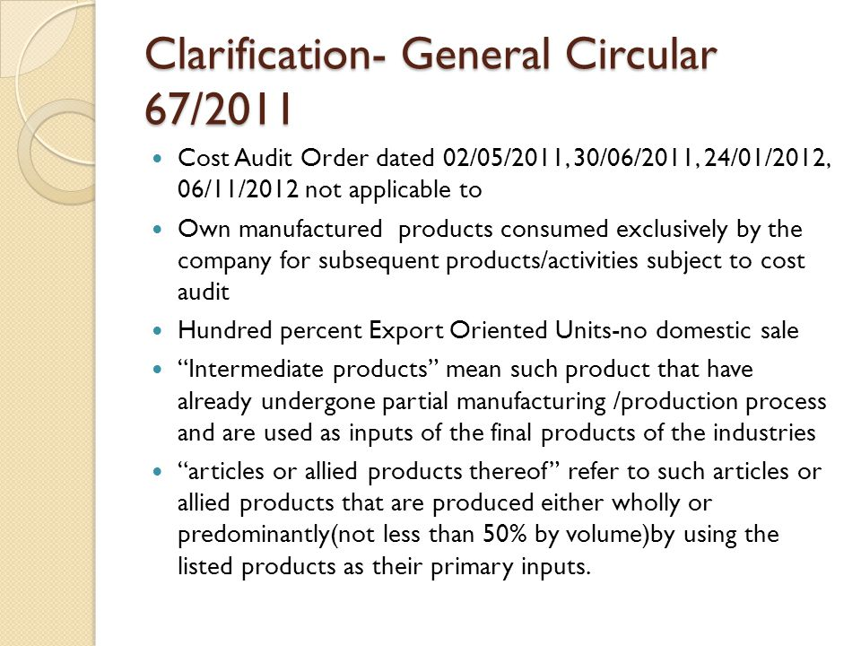 Clarification- General Circular 67/2011 Cost Audit Order dated 02/05/2011, 30/06/2011, 24/01/2012, 06/11/2012 not applicable to Own manufactured products consumed exclusively by the company for subsequent products/activities subject to cost audit Hundred percent Export Oriented Units-no domestic sale Intermediate products mean such product that have already undergone partial manufacturing /production process and are used as inputs of the final products of the industries articles or allied products thereof refer to such articles or allied products that are produced either wholly or predominantly(not less than 50% by volume)by using the listed products as their primary inputs.