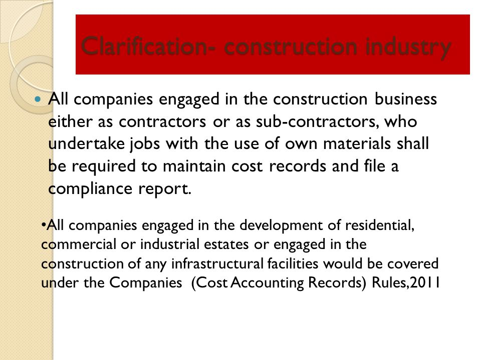 Clarification- construction industry All companies engaged in the construction business either as contractors or as sub-contractors, who undertake jobs with the use of own materials shall be required to maintain cost records and file a compliance report.