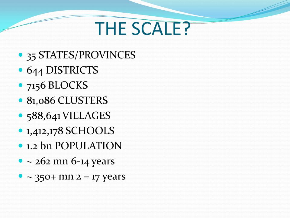 THE SCALE? 35 STATES/PROVINCES 644 DISTRICTS 7156 BLOCKS 81,086 CLUSTERS 588,641 VILLAGES 1,412,178 SCHOOLS 1.2 bn POPULATION ~ 262 mn 6-14 years ~ 35
