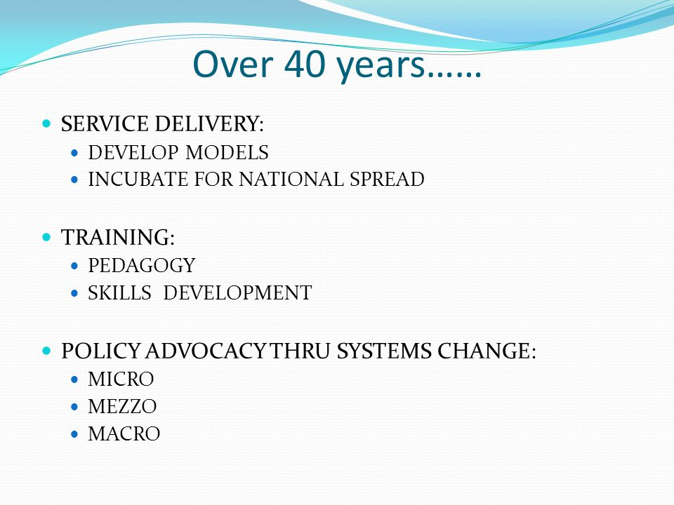 Over 40 years…… SERVICE DELIVERY: DEVELOP MODELS INCUBATE FOR NATIONAL SPREAD TRAINING: PEDAGOGY SKILLS DEVELOPMENT POLICY ADVOCACY THRU SYSTEMS CHANGE: MICRO MEZZO MACRO