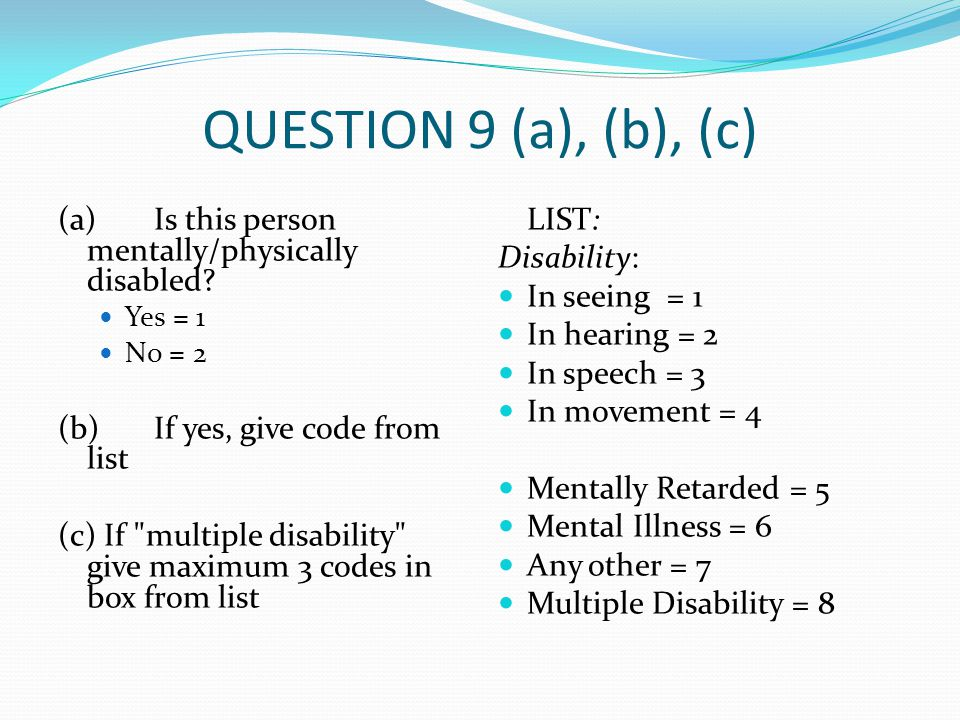 QUESTION 9 (a), (b), (c) (a)Is this person mentally/physically disabled? Yes = 1 No = 2 (b)If yes, give code from list (c) If