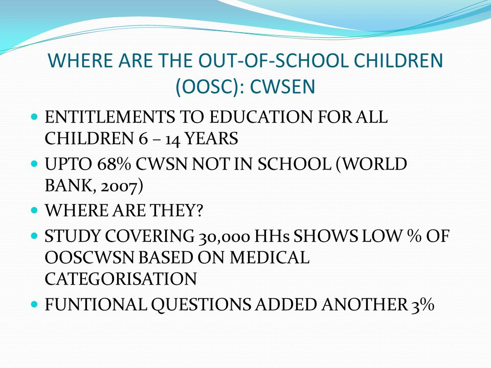 WHERE ARE THE OUT-OF-SCHOOL CHILDREN (OOSC): CWSEN ENTITLEMENTS TO EDUCATION FOR ALL CHILDREN 6 – 14 YEARS UPTO 68% CWSN NOT IN SCHOOL (WORLD BANK, 2007) WHERE ARE THEY.