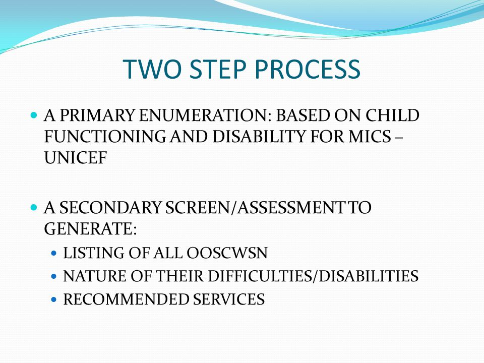 TWO STEP PROCESS A PRIMARY ENUMERATION: BASED ON CHILD FUNCTIONING AND DISABILITY FOR MICS – UNICEF A SECONDARY SCREEN/ASSESSMENT TO GENERATE: LISTING OF ALL OOSCWSN NATURE OF THEIR DIFFICULTIES/DISABILITIES RECOMMENDED SERVICES