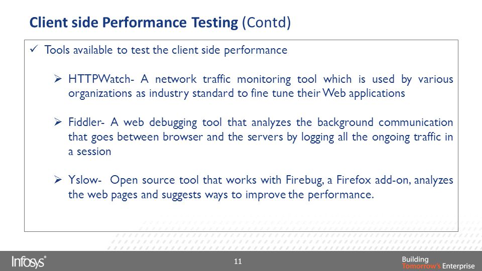 Client side Performance Testing (Contd) Tools available to test the client side performance  HTTPWatch- A network traffic monitoring tool which is used by various organizations as industry standard to fine tune their Web applications  Fiddler- A web debugging tool that analyzes the background communication that goes between browser and the servers by logging all the ongoing traffic in a session  Yslow- Open source tool that works with Firebug, a Firefox add-on, analyzes the web pages and suggests ways to improve the performance.