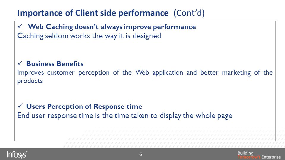 Importance of Client side performance (Cont'd) Web Caching doesn't always improve performance Caching seldom works the way it is designed Business Benefits Improves customer perception of the Web application and better marketing of the products Users Perception of Response time End user response time is the time taken to display the whole page 6