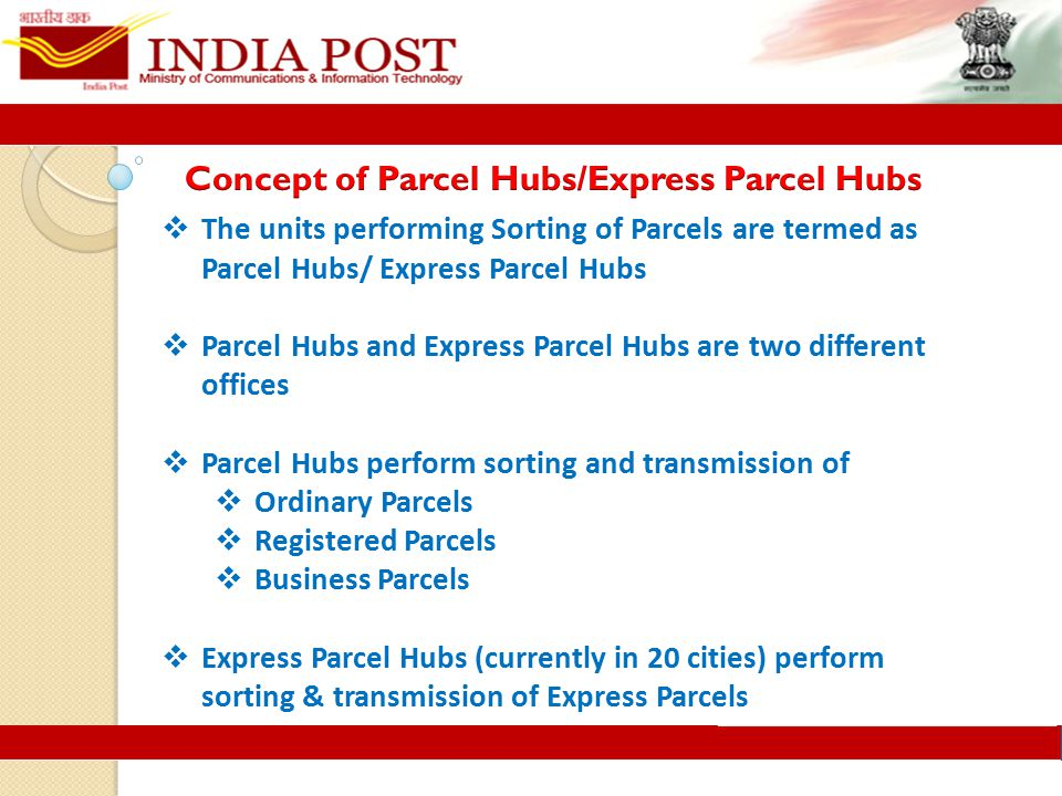  The units performing Sorting of Parcels are termed as Parcel Hubs/ Express Parcel Hubs  Parcel Hubs and Express Parcel Hubs are two different offices  Parcel Hubs perform sorting and transmission of  Ordinary Parcels  Registered Parcels  Business Parcels  Express Parcel Hubs (currently in 20 cities) perform sorting & transmission of Express Parcels