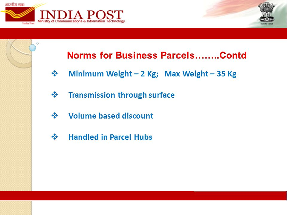 Minimum Weight – 2 Kg; Max Weight – 35 Kg  Transmission through surface  Volume based discount  Handled in Parcel Hubs
