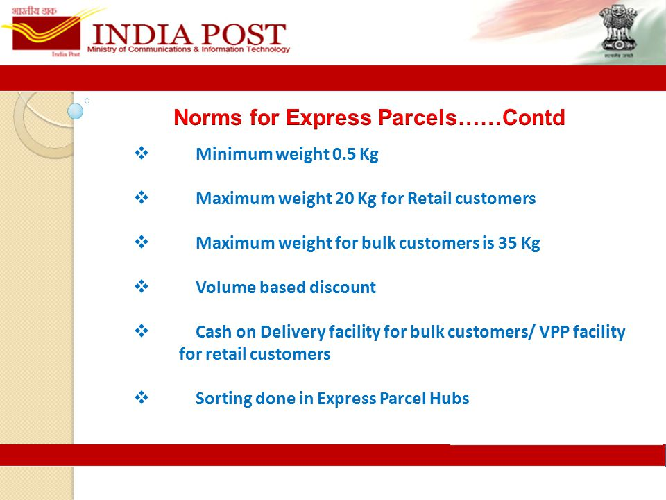  Minimum weight 0.5 Kg  Maximum weight 20 Kg for Retail customers  Maximum weight for bulk customers is 35 Kg  Volume based discount  Cash on Delivery facility for bulk customers/ VPP facility for retail customers  Sorting done in Express Parcel Hubs