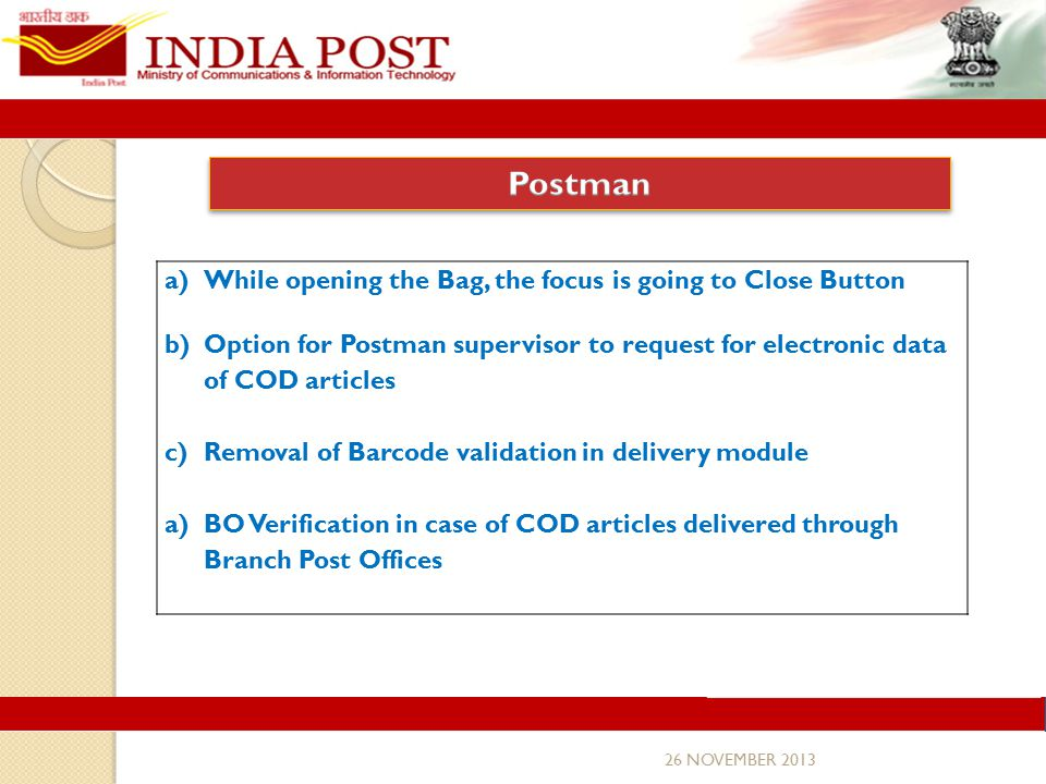 26 NOVEMBER 2013 a)While opening the Bag, the focus is going to Close Button b)Option for Postman supervisor to request for electronic data of COD articles c)Removal of Barcode validation in delivery module a)BO Verification in case of COD articles delivered through Branch Post Offices