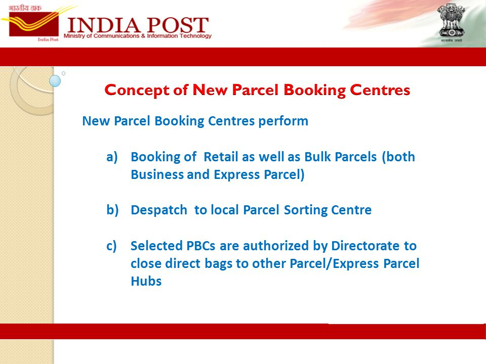New Parcel Booking Centres perform a)Booking of Retail as well as Bulk Parcels (both Business and Express Parcel) b)Despatch to local Parcel Sorting Centre c)Selected PBCs are authorized by Directorate to close direct bags to other Parcel/Express Parcel Hubs