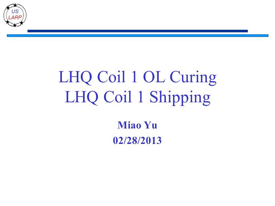 LHQ Coil 1 OL Curing LHQ Coil 1 Shipping Miao Yu 02/28/2013