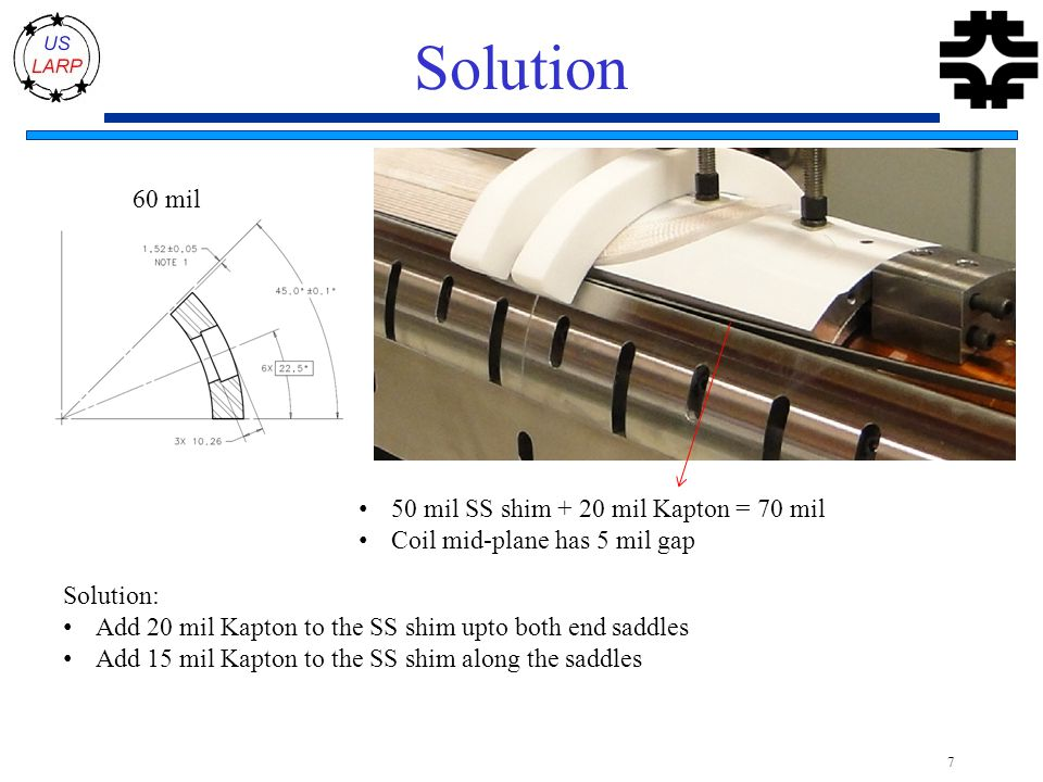 Solution 7 60 mil 50 mil SS shim + 20 mil Kapton = 70 mil Coil mid-plane has 5 mil gap Solution: Add 20 mil Kapton to the SS shim upto both end saddles Add 15 mil Kapton to the SS shim along the saddles