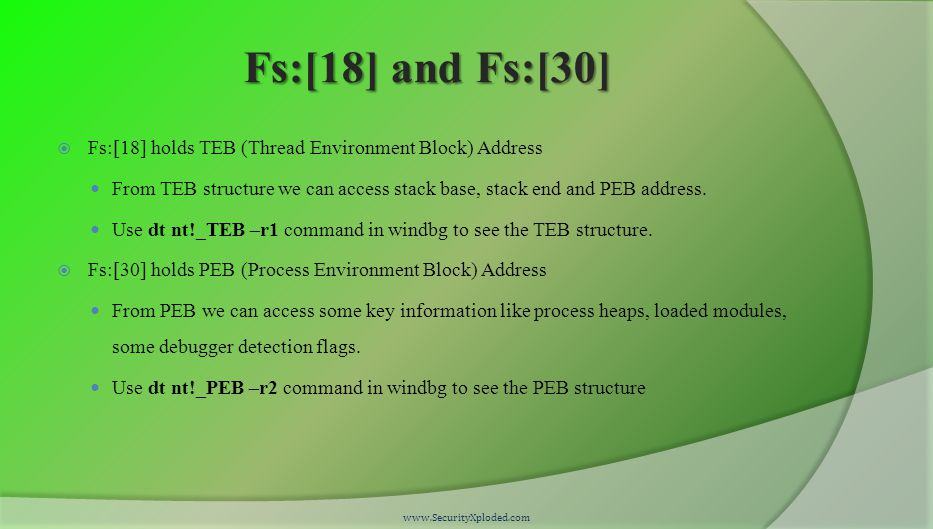 Fs:[18] and Fs:[30]  Fs:[18] holds TEB (Thread Environment Block) Address From TEB structure we can access stack base, stack end and PEB address.