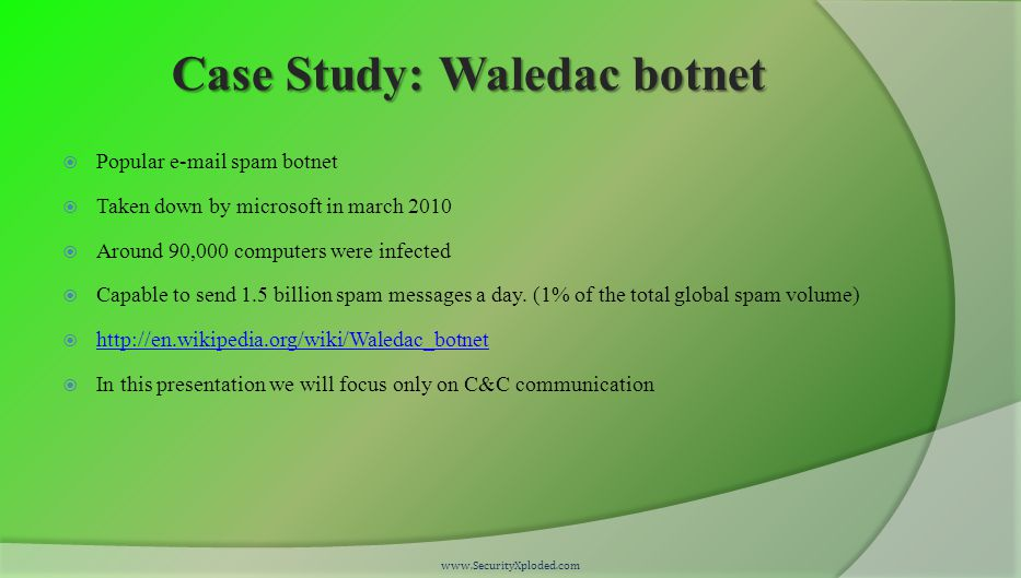 Case Study: Waledac botnet  Popular e-mail spam botnet  Taken down by microsoft in march 2010  Around 90,000 computers were infected  Capable to send 1.5 billion spam messages a day.