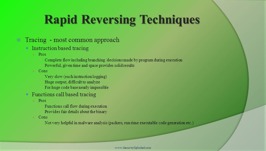 Rapid Reversing Techniques  Tracing - most common approach Instruction based tracing ○ Pros Complete flow including branching /decisions made by program during execution Powerful, given time and space provides solid results ○ Cons Very slow (each instruction logging) Huge output, difficult to analyze For huge code base nearly impossible Functions call based tracing ○ Pros Functions call flow during execution Provides fair details about the binary ○ Cons Not very helpful in malware analysis (packers, run rime executable code generation etc.) www.SecurityXploded.com