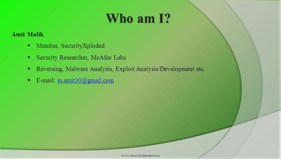 Who am I? Amit Malik  Member, SecurityXploded  Security Researcher, McAfee Labs  Reversing, Malware Analysis, Exploit Analysis/Development etc.  E