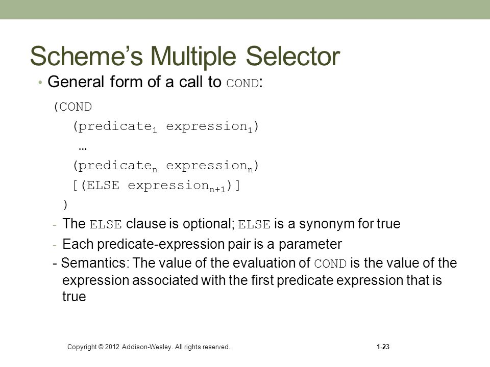 Scheme's Multiple Selector General form of a call to COND : (COND (predicate 1 expression 1 ) … (predicate n expression n ) [(ELSE expression n+1 )] )