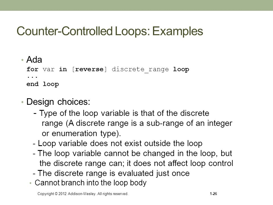 Copyright © 2012 Addison-Wesley. All rights reserved.1-26 Counter-Controlled Loops: Examples Ada for var in [reverse] discrete_range loop... end loop