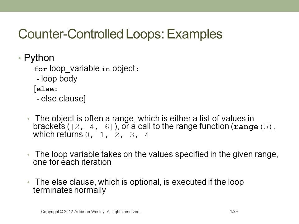 Copyright © 2012 Addison-Wesley. All rights reserved.1-29 Counter-Controlled Loops: Examples Python for loop_variable in object : - loop body [ else: