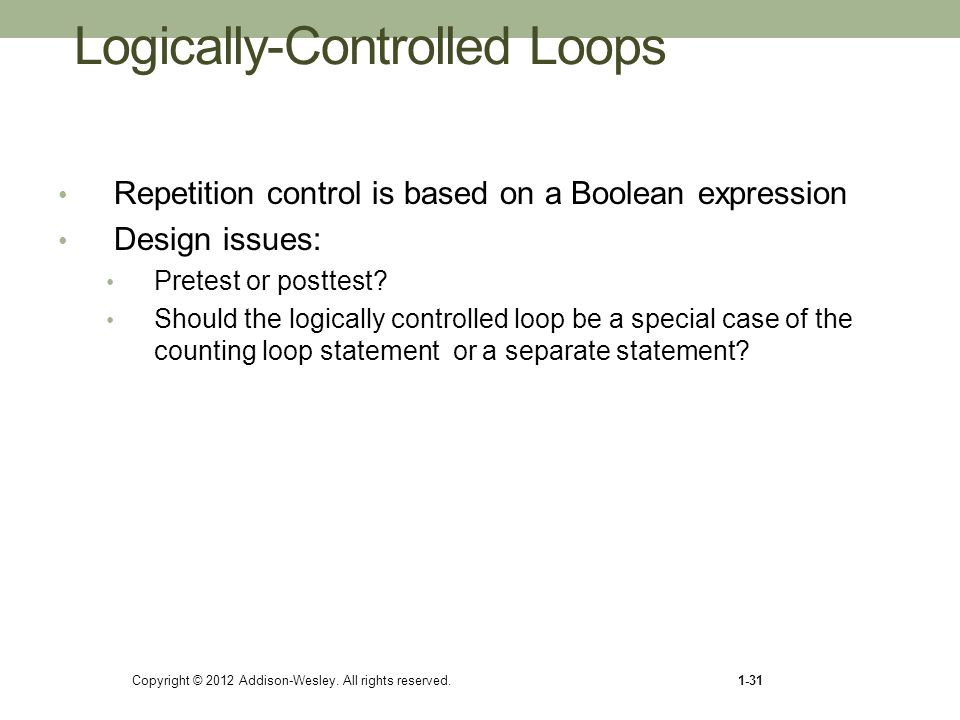 Copyright © 2012 Addison-Wesley. All rights reserved.1-31 Logically-Controlled Loops Repetition control is based on a Boolean expression Design issues