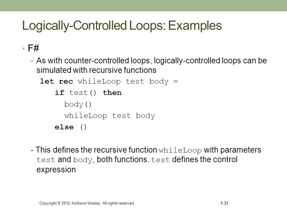Copyright © 2012 Addison-Wesley. All rights reserved.1-33 Logically-Controlled Loops: Examples F# As with counter-controlled loops, logically-controll