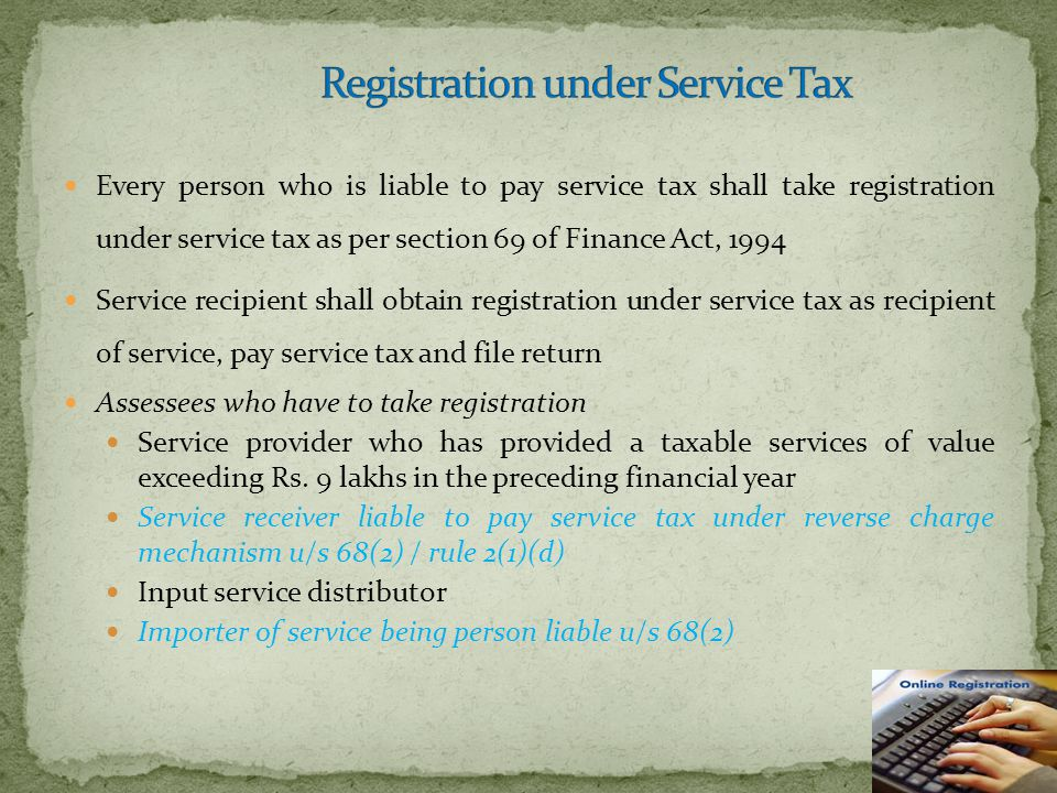 Every person who is liable to pay service tax shall take registration under service tax as per section 69 of Finance Act, 1994 Service recipient shall