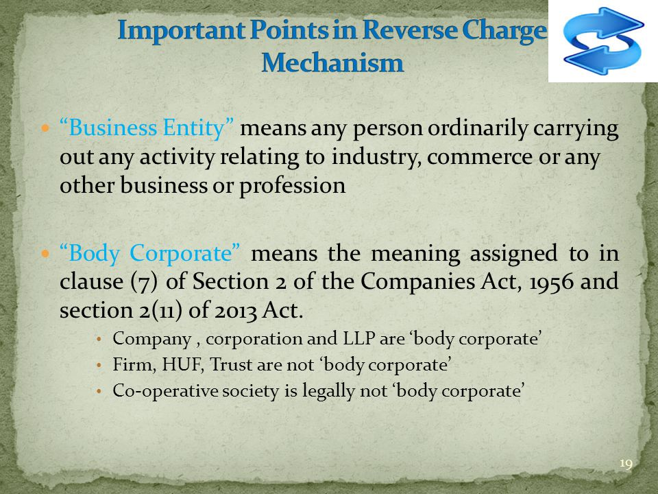 Business Entity means any person ordinarily carrying out any activity relating to industry, commerce or any other business or profession Body Corporate means the meaning assigned to in clause (7) of Section 2 of the Companies Act, 1956 and section 2(11) of 2013 Act.