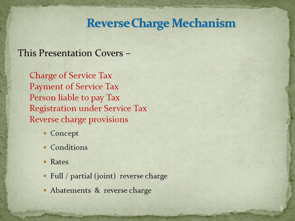This Presentation Covers – Charge of Service Tax Payment of Service Tax Person liable to pay Tax Registration under Service Tax Reverse charge provisi