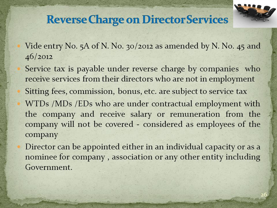 Vide entry No. 5A of N. No. 30/2012 as amended by N. No. 45 and 46/2012 Service tax is payable under reverse charge by companies who receive services