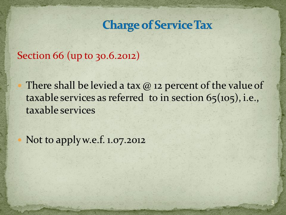 Section 66B (W.e.f 1.7.2012) There shall be levied a tax at the rate of twelve per cent on the value of all services, other than those services specified in the negative list, provided or agreed to be provided in the taxable territory by one person to another and collected in such manner as may be prescribed 4