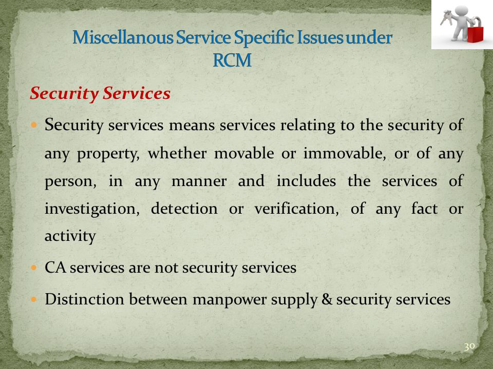 Security Services Se curity services means services relating to the security of any property, whether movable or immovable, or of any person, in any m