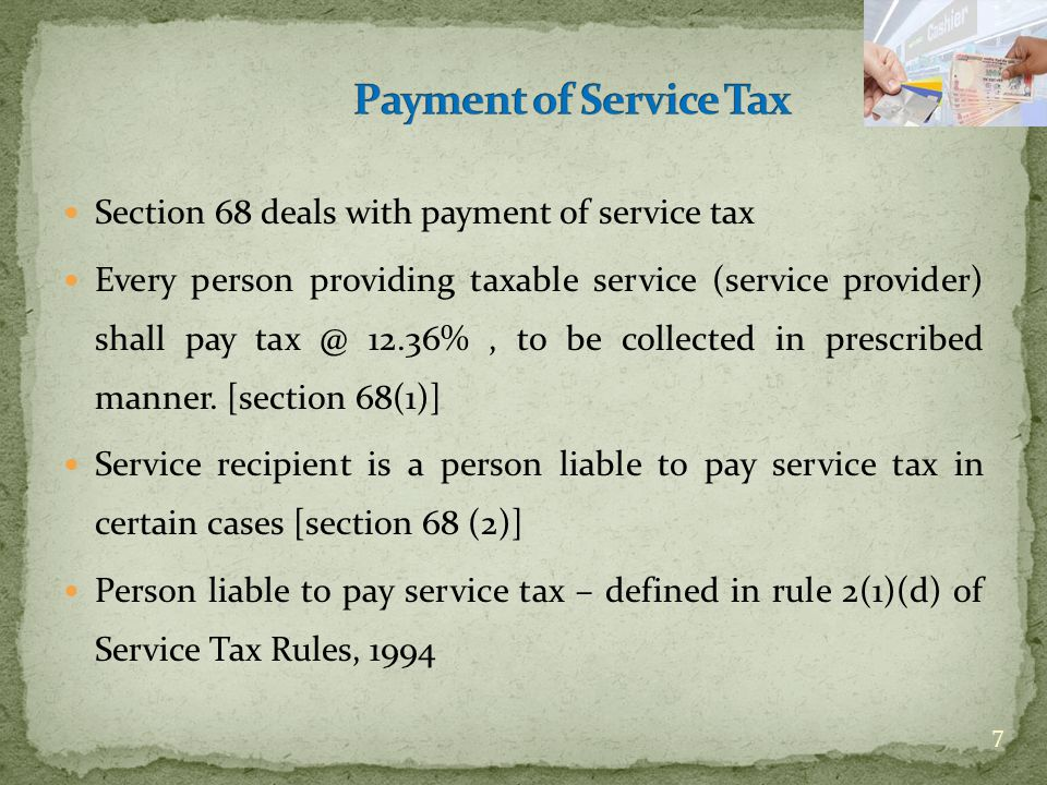 Section 68 deals with payment of service tax Every person providing taxable service (service provider) shall pay tax @ 12.36%, to be collected in pres