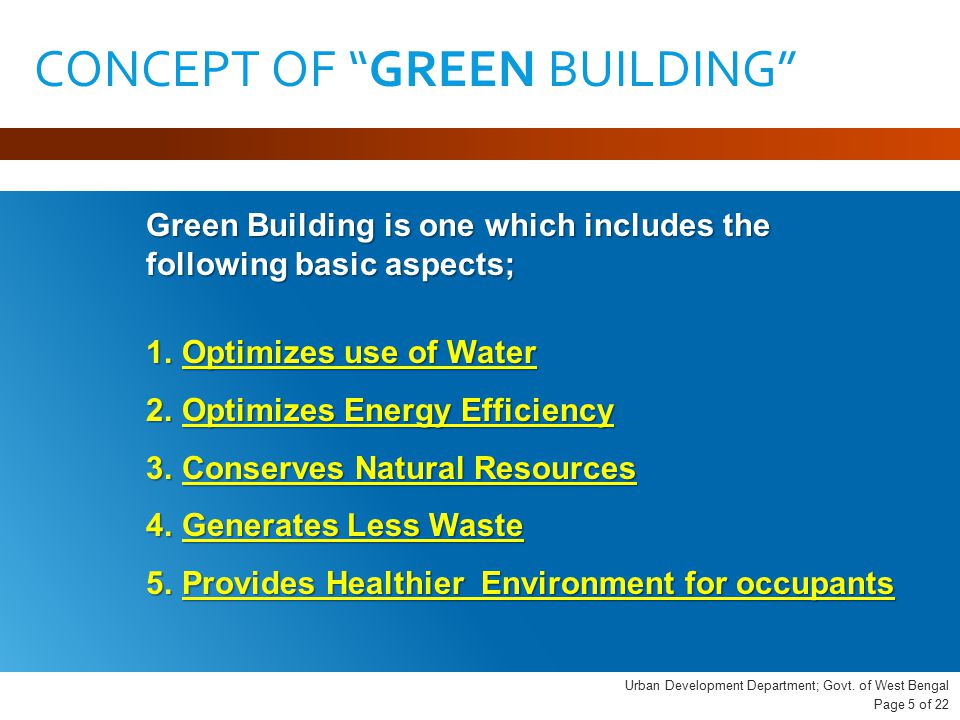 CONCEPT OF GREEN BUILDING Green Building is one which includes the following basic aspects; 1.Optimizes use of Water 2.Optimizes Energy Efficiency 3.Conserves Natural Resources 4.Generates Less Waste 5.Provides Healthier Environment for occupants Urban Development Department; Govt.