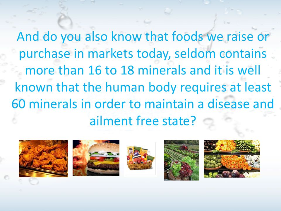 And do you also know that foods we raise or purchase in markets today, seldom contains more than 16 to 18 minerals and it is well known that the human