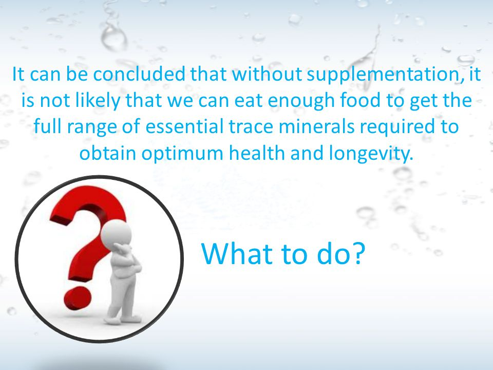 It can be concluded that without supplementation, it is not likely that we can eat enough food to get the full range of essential trace minerals requi