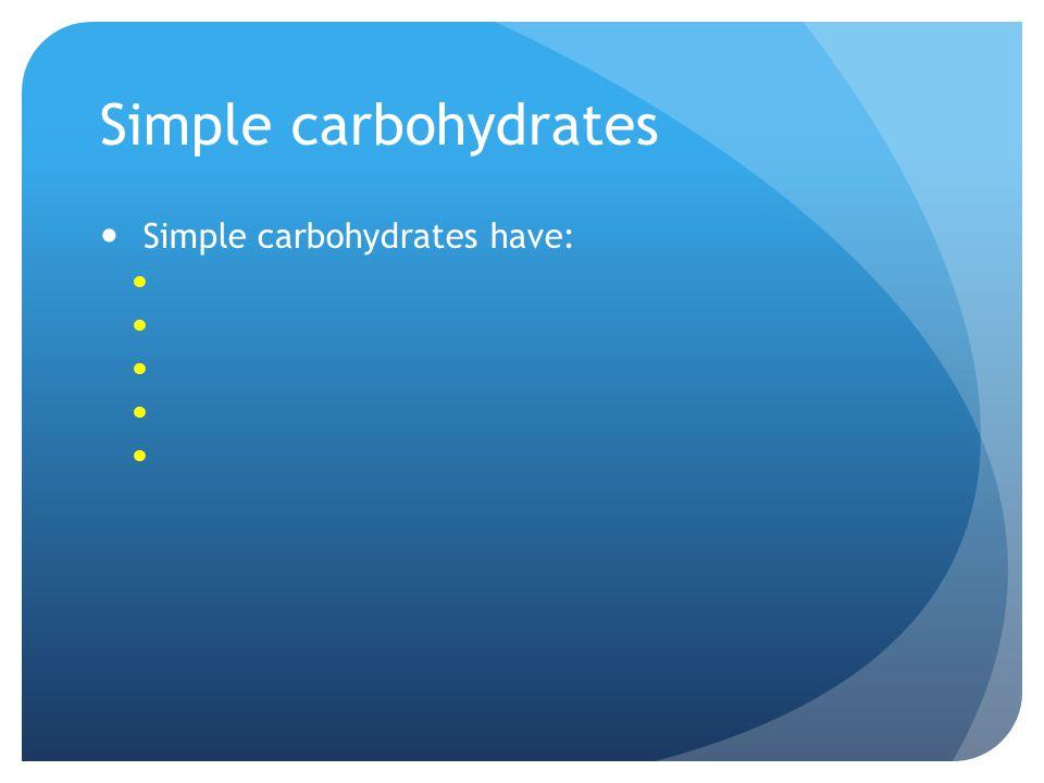 Simple carbohydrates Simple carbohydrates have: