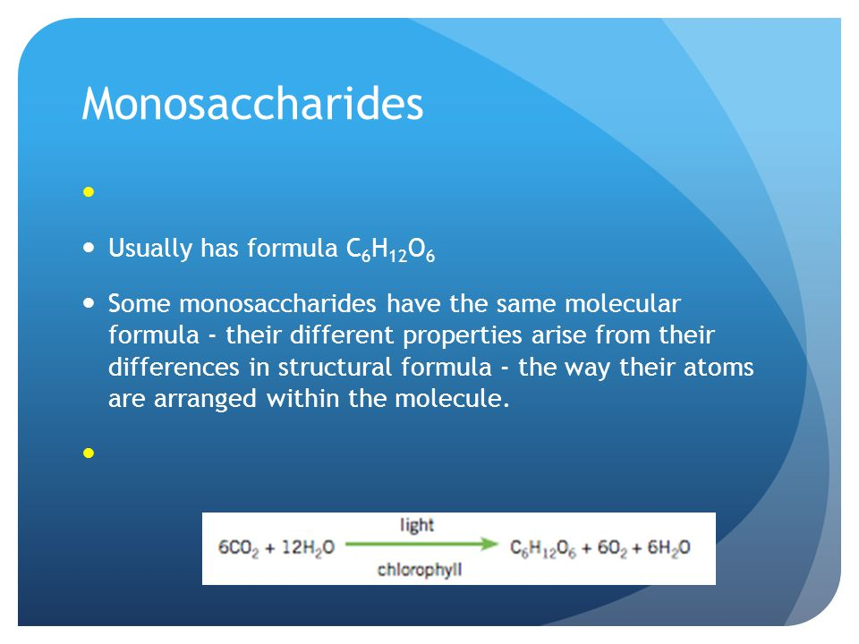 Monosaccharides Usually has formula C 6 H 12 O 6 Some monosaccharides have the same molecular formula - their different properties arise from their differences in structural formula - the way their atoms are arranged within the molecule.