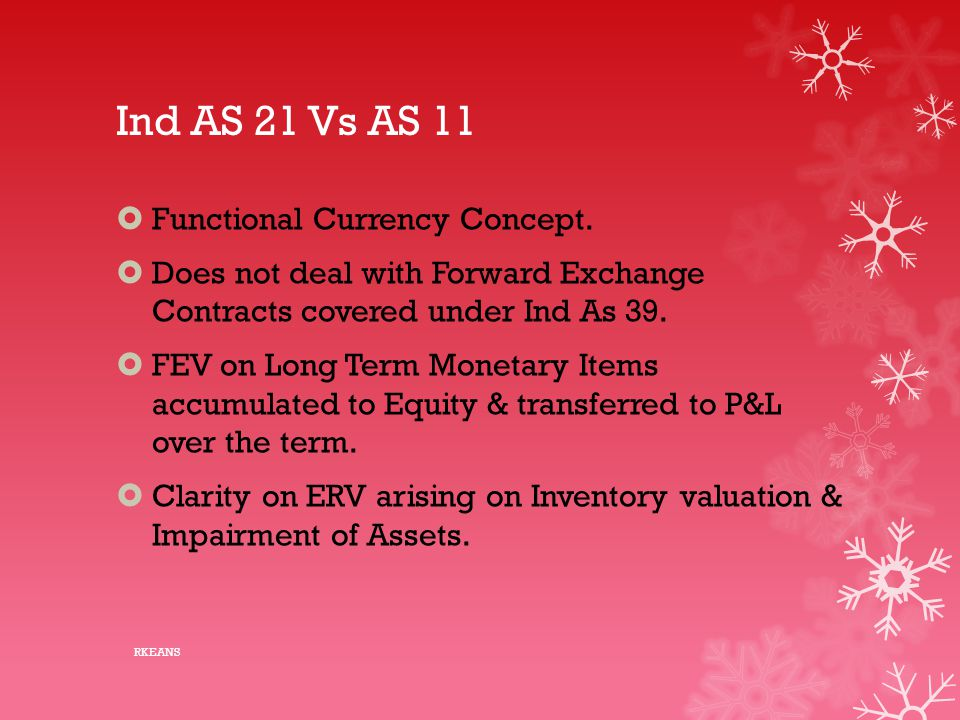 Ind AS 21 Vs AS 11  Functional Currency Concept.  Does not deal with Forward Exchange Contracts covered under Ind As 39.  FEV on Long Term Monetary