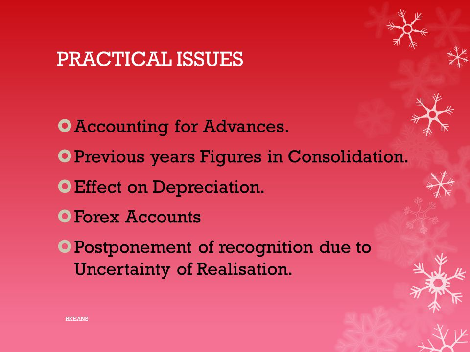 PRACTICAL ISSUES  Accounting for Advances.  Previous years Figures in Consolidation.  Effect on Depreciation.  Forex Accounts  Postponement of re