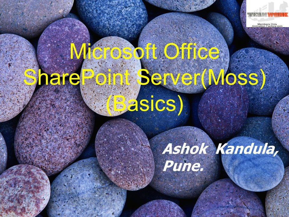 Microsoft Office SharePoint Server(Moss) (Basics) Ashok Kandula, Pune.