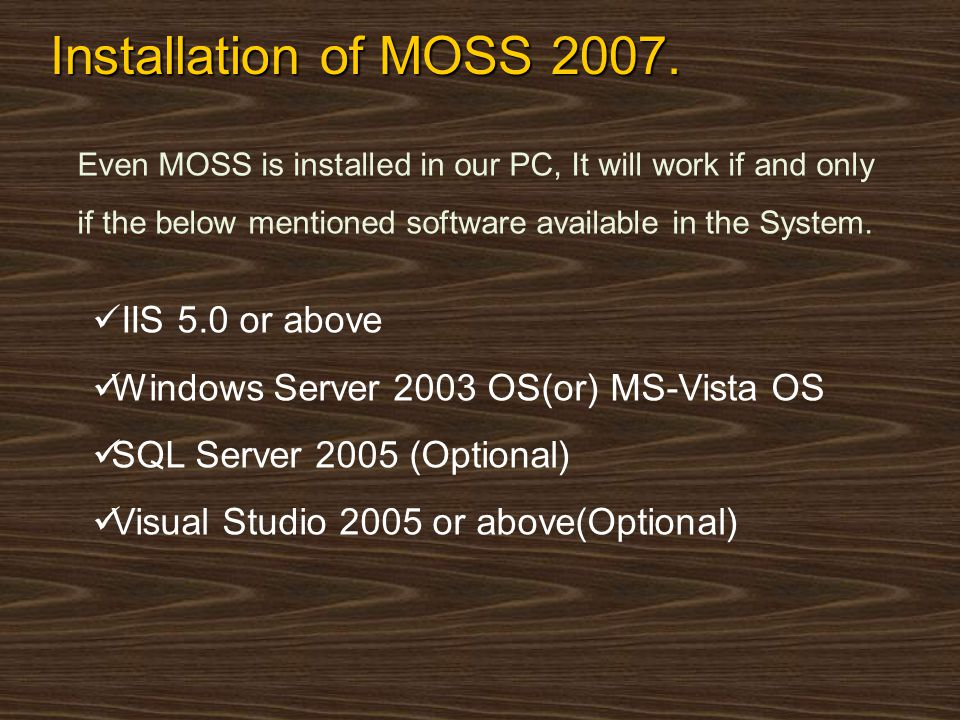 Installation of MOSS 2007. Even MOSS is installed in our PC, It will work if and only if the below mentioned software available in the System. IIS 5.0