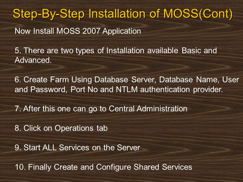 Step-By-Step Installation of MOSS(Cont) Now Install MOSS 2007 Application 5. There are two types of Installation available Basic and Advanced. 6. Crea