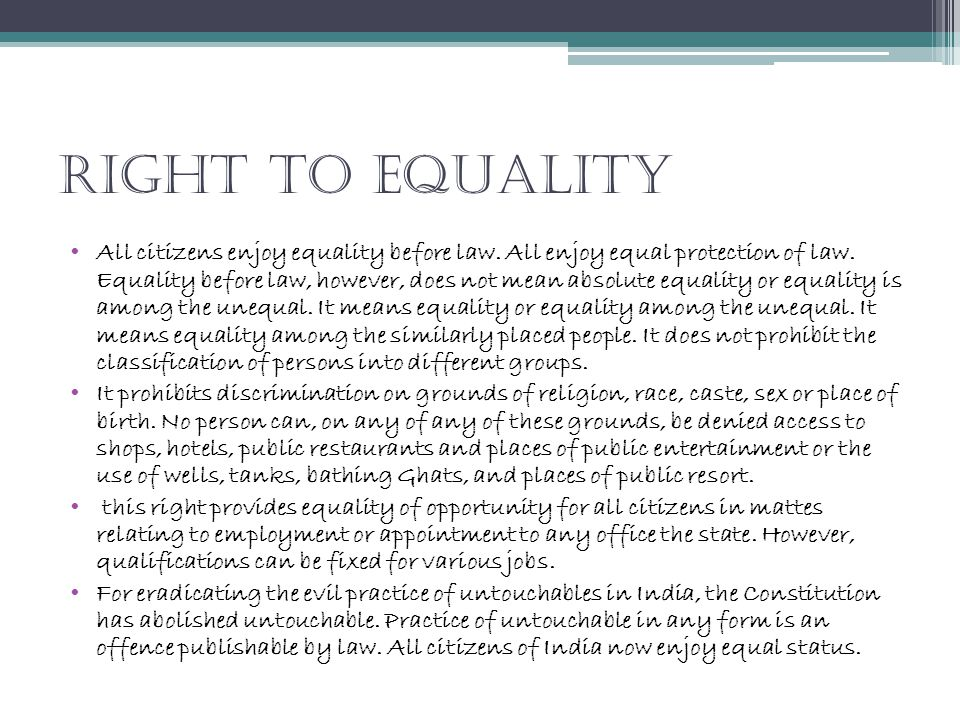 Right To Equality All citizens enjoy equality before law. All enjoy equal protection of law. Equality before law, however, does not mean absolute equa