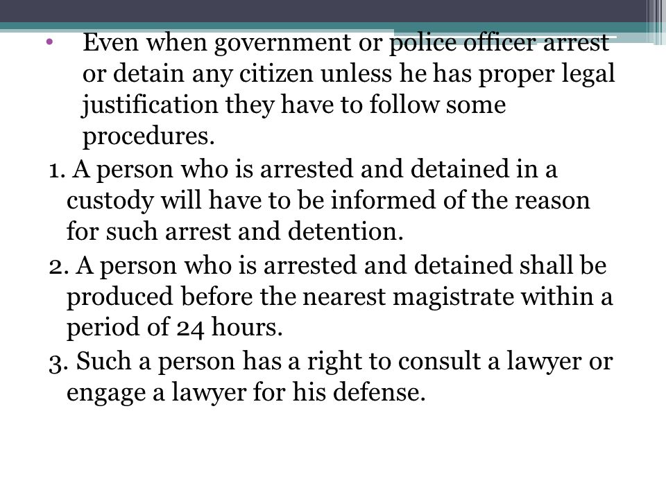 Even when government or police officer arrest or detain any citizen unless he has proper legal justification they have to follow some procedures. 1. A