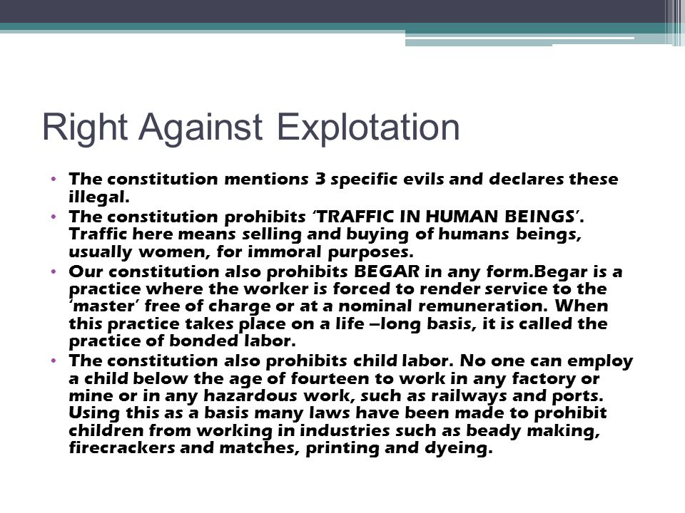 Right Against Explotation The constitution mentions 3 specific evils and declares these illegal. The constitution prohibits 'TRAFFIC IN HUMAN BEINGS'.