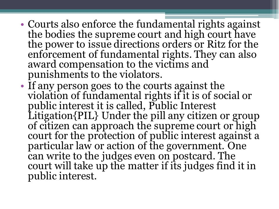 Courts also enforce the fundamental rights against the bodies the supreme court and high court have the power to issue directions orders or Ritz for the enforcement of fundamental rights.