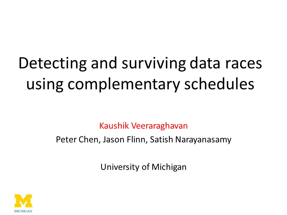Detecting and surviving data races using complementary schedules Kaushik Veeraraghavan Peter Chen, Jason Flinn, Satish Narayanasamy University of Mich