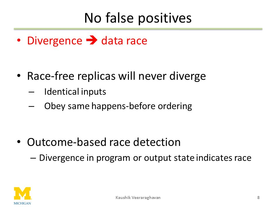 No false positives Divergence  data race Race-free replicas will never diverge – Identical inputs – Obey same happens-before ordering Outcome-based r